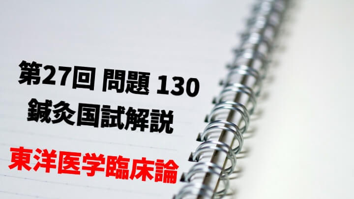 【東臨】27回鍼灸国試解説【問130】