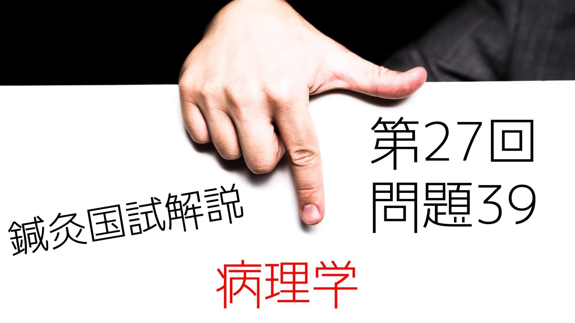 【病理】27回鍼灸国試解説【問39】